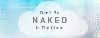 Don't Be Naked In The Cloud